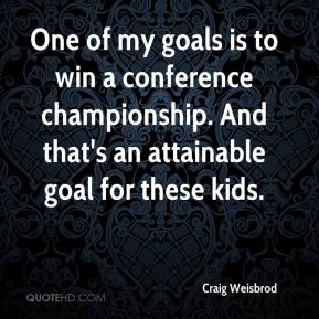 Craig Weisbrod - One of my goals is to win a conference championship. And that's an attainable goal for these kids.