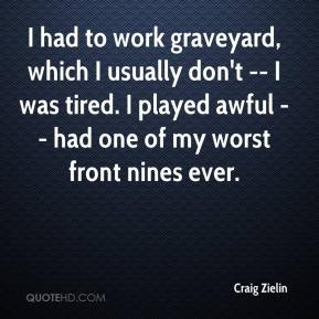Craig Zielin - I had to work graveyard, which I usually don't -- I was tired. I played awful -- had one of my worst front nines ever.
