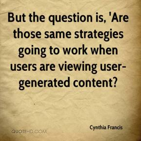 Cynthia Francis - But the question is, 'Are those same strategies going to work when users are viewing user-generated content?