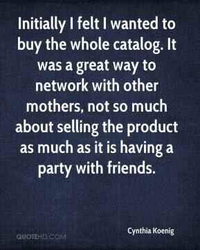 Cynthia Koenig - Initially I felt I wanted to buy the whole catalog. It was a great way to network with other mothers, not so much about selling the product as much as it is having a party with friends.