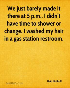 Dain Stothoff - We just barely made it there at 5 p.m.. I didn't have time to shower or change. I washed my hair in a gas station restroom.