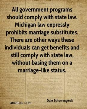 Dale Schowengerdt - All government programs should comply with state law. Michigan law expressly prohibits marriage substitutes. There are other ways these individuals can get benefits and still comply with state law, without basing them on a marriage-like status.