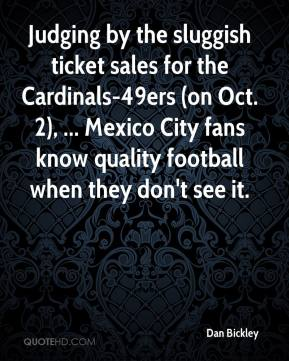 Dan Bickley - Judging by the sluggish ticket sales for the Cardinals-49ers (on Oct. 2), ... Mexico City fans know quality football when they don't see it.