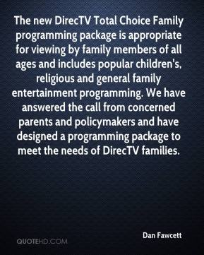 Dan Fawcett - The new DirecTV Total Choice Family programming package is appropriate for viewing by family members of all ages and includes popular children's, religious and general family entertainment programming. We have answered the call from concerned parents and policymakers and have designed a programming package to meet the needs of DirecTV families.