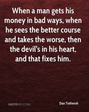 Dan Totheroh - When a man gets his money in bad ways, when he sees the better course and takes the worse, then the devil's in his heart, and that fixes him.