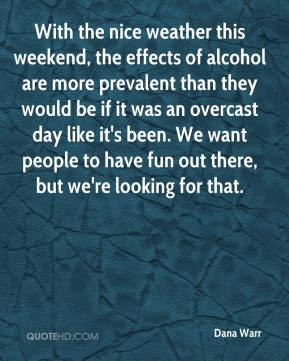 Dana Warr - With the nice weather this weekend, the effects of alcohol are more prevalent than they would be if it was an overcast day like it's been. We want people to have fun out there, but we're looking for that.