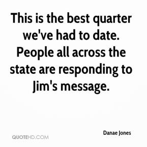 Danae Jones - This is the best quarter we've had to date. People all across the state are responding to Jim's message.
