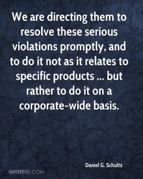 Daniel G. Schultz - We are directing them to resolve these serious violations promptly, and to do it not as it relates to specific products ... but rather to do it on a corporate-wide basis.