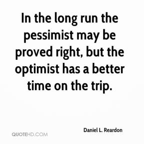 Daniel L. Reardon - In the long run the pessimist may be proved right, but the optimist has a better time on the trip.
