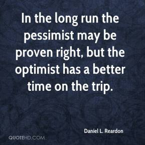 Daniel L. Reardon - In the long run the pessimist may be proven right, but the optimist has a better time on the trip.