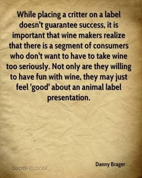Danny Brager - While placing a critter on a label doesn't guarantee success, it is important that wine makers realize that there is a segment of consumers who don't want to have to take wine too seriously. Not only are they willing to have fun with wine, they may just feel 'good' about an animal label presentation.