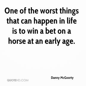 Danny McGoorty - One of the worst things that can happen in life is to win a bet on a horse at an early age.