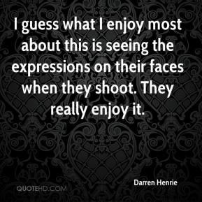 Darren Henrie - I guess what I enjoy most about this is seeing the expressions on their faces when they shoot. They really enjoy it.