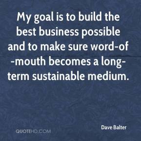 Dave Balter - My goal is to build the best business possible and to make sure word-of-mouth becomes a long-term sustainable medium.