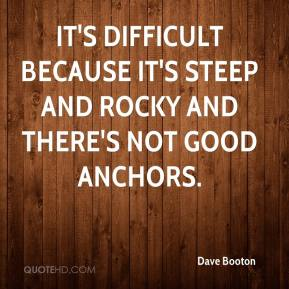 Dave Booton - It's difficult because it's steep and rocky and there's not good anchors.