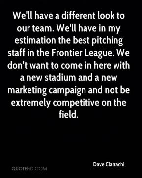 Dave Ciarrachi - We'll have a different look to our team. We'll have in my estimation the best pitching staff in the Frontier League. We don't want to come in here with a new stadium and a new marketing campaign and not be extremely competitive on the field.