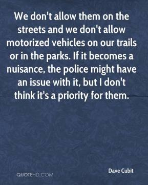Dave Cubit - We don't allow them on the streets and we don't allow motorized vehicles on our trails or in the parks. If it becomes a nuisance, the police might have an issue with it, but I don't think it's a priority for them.