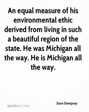 Dave Dempsey - An equal measure of his environmental ethic derived from living in such a beautiful region of the state. He was Michigan all the way. He is Michigan all the way.