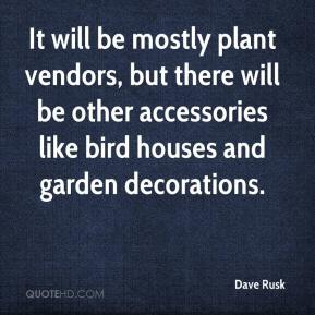 Dave Rusk - It will be mostly plant vendors, but there will be other accessories like bird houses and garden decorations.
