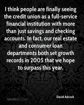David Adcock - I think people are finally seeing the credit union as a full-service financial institution with more than just savings and checking accounts. In fact, our real estate and consumer loan departments both set growth records in 2005 that we hope to surpass this year.