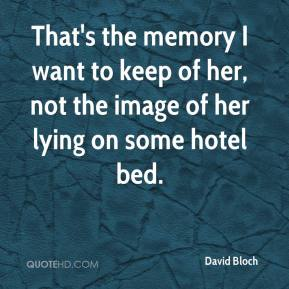 David Bloch - That's the memory I want to keep of her, not the image of her lying on some hotel bed.