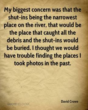 David Crowe - My biggest concern was that the shut-ins being the narrowest place on the river, that would be the place that caught all the debris and the shut-ins would be buried. I thought we would have trouble finding the places I took photos in the past.