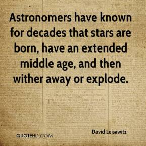 David Leisawitz - Astronomers have known for decades that stars are born, have an extended middle age, and then wither away or explode.