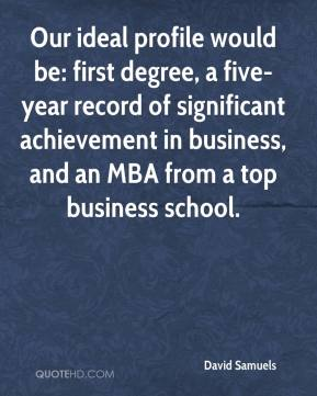 David Samuels - Our ideal profile would be: first degree, a five-year record of significant achievement in business, and an MBA from a top business school.
