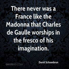 David Schoenbrun - There never was a France like the Madonna that Charles de Gaulle worships in the fresco of his imagination.