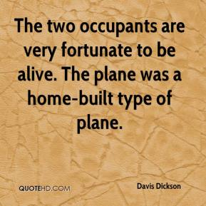 Davis Dickson - The two occupants are very fortunate to be alive. The plane was a home-built type of plane.