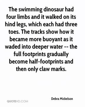 Debra Mickelson - The swimming dinosaur had four limbs and it walked on its hind legs, which each had three toes. The tracks show how it became more buoyant as it waded into deeper water -- the full footprints gradually become half-footprints and then only claw marks.