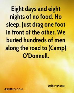 Delbert Moore - Eight days and eight nights of no food. No sleep. Just drag one foot in front of the other. We buried hundreds of men along the road to (Camp) O'Donnell.