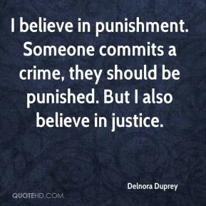 Delnora Duprey - I believe in punishment. Someone commits a crime, they should be punished. But I also believe in justice.