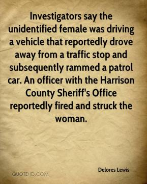 Delores Lewis - Investigators say the unidentified female was driving a vehicle that reportedly drove away from a traffic stop and subsequently rammed a patrol car. An officer with the Harrison County Sheriff's Office reportedly fired and struck the woman.