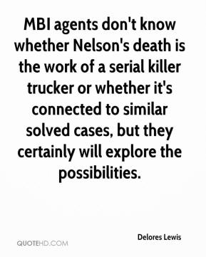 Delores Lewis - MBI agents don't know whether Nelson's death is the work of a serial killer trucker or whether it's connected to similar solved cases, but they certainly will explore the possibilities.