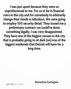 Demetrius Carrington - I was just upset because they were so unprofessional to me. For us to be in financial ruins in this city and for somebody to arbitrarily change their minds is ridiculous. We were going to employ 100 security detail. They issued me a preliminary contract; we could've done something legally. I was very disappointed. They have one of the biggest venues in the city that is probably going to sit dark [on] one of the biggest weekends that Detroit will have for a long time.