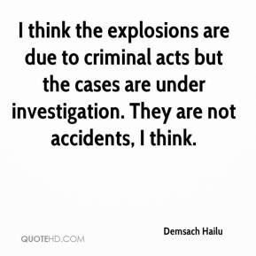 Demsach Hailu - I think the explosions are due to criminal acts but the cases are under investigation. They are not accidents, I think.