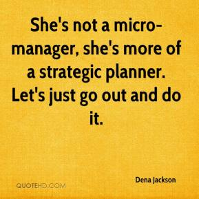 Dena Jackson - She's not a micro-manager, she's more of a strategic planner. Let's just go out and do it.