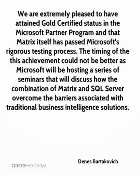 Denes Bartakovich - We are extremely pleased to have attained Gold Certified status in the Microsoft Partner Program and that Matrix itself has passed Microsoft's rigorous testing process. The timing of the this achievement could not be better as Microsoft will be hosting a series of seminars that will discuss how the combination of Matrix and SQL Server overcome the barriers associated with traditional business intelligence solutions.