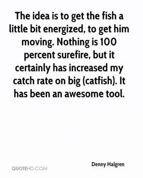 Denny Halgren - The idea is to get the fish a little bit energized, to get him moving. Nothing is 100 percent surefire, but it certainly has increased my catch rate on big (catfish). It has been an awesome tool.