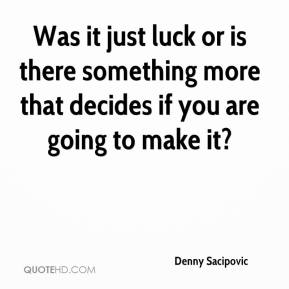 Denny Sacipovic - Was it just luck or is there something more that decides if you are going to make it?