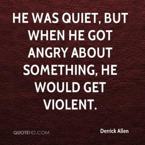 Derrick Allen - He was quiet, but when he got angry about something, he would get violent.