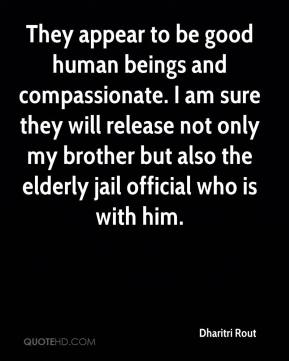 Dharitri Rout - They appear to be good human beings and compassionate. I am sure they will release not only my brother but also the elderly jail official who is with him.