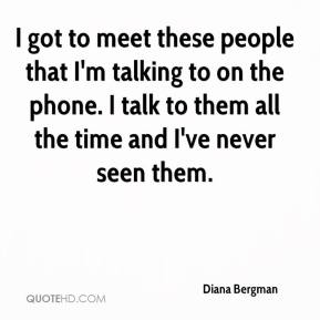 Diana Bergman - I got to meet these people that I'm talking to on the phone. I talk to them all the time and I've never seen them.