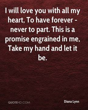 I Love You With All My Heart Quotes Quotes : Diana Lynn - I will love you with all my heart, To have forever ...