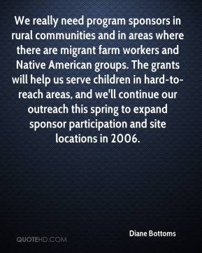 Diane Bottoms - We really need program sponsors in rural communities and in areas where there are migrant farm workers and Native American groups. The grants will help us serve children in hard-to-reach areas, and we'll continue our outreach this spring to expand sponsor participation and site locations in 2006.
