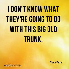 Diane Ferry - I don't know what they're going to do with this big old trunk.