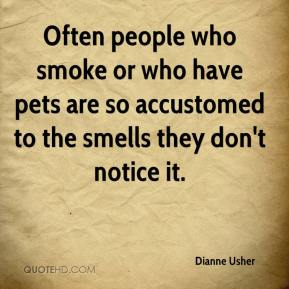 Dianne Usher - Often people who smoke or who have pets are so accustomed to the smells they don't notice it.