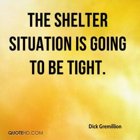 Dick Gremillion - The shelter situation is going to be tight.