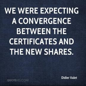 Didier Valet - We were expecting a convergence between the certificates and the new shares.